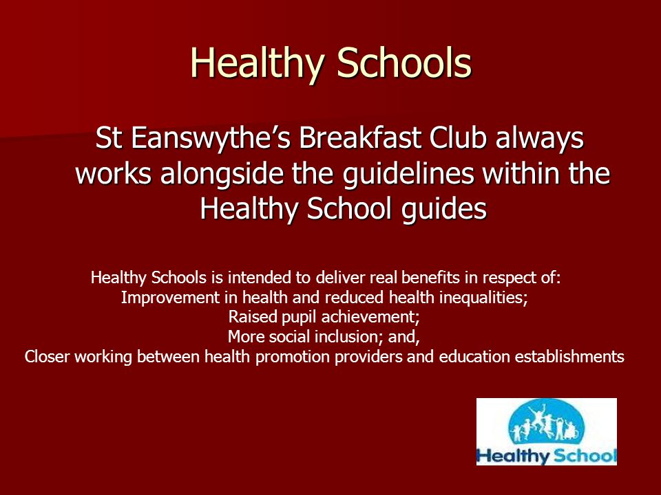 Healthy Schools St Eanswythe's Breakfast Club always works alongside the guidelines within the Healthy School guides St Eanswythe's Breakfast Club always works alongside the guidelines within the Healthy School guides Healthy Schools is intended to deliver real benefits in respect of: Improvement in health and reduced health inequalities; Raised pupil achievement; More social inclusion; and, Closer working between health promotion providers and education establishments