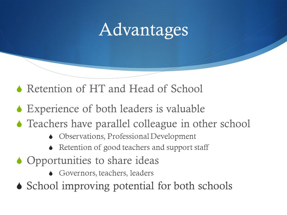 Advantages  Retention of HT and Head of School  Experience of both leaders is valuable  Teachers have parallel colleague in other school  Observations, Professional Development  Retention of good teachers and support staff  Opportunities to share ideas  Governors, teachers, leaders  School improving potential for both schools