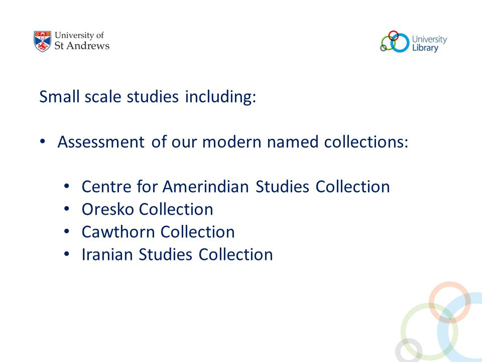 Small scale studies including: Assessment of our modern named collections: Centre for Amerindian Studies Collection Oresko Collection Cawthorn Collection Iranian Studies Collection