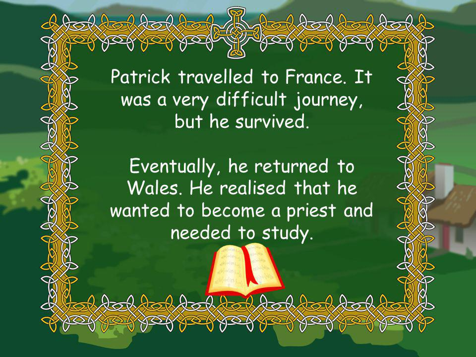 Patrick travelled to France. It was a very difficult journey, but he survived.