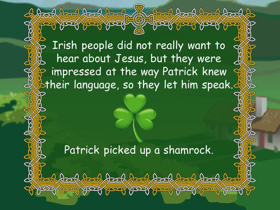 Irish people did not really want to hear about Jesus, but they were impressed at the way Patrick knew their language, so they let him speak.