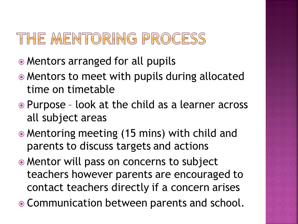  Mentors arranged for all pupils  Mentors to meet with pupils during allocated time on timetable  Purpose – look at the child as a learner across all subject areas  Mentoring meeting (15 mins) with child and parents to discuss targets and actions  Mentor will pass on concerns to subject teachers however parents are encouraged to contact teachers directly if a concern arises  Communication between parents and school.