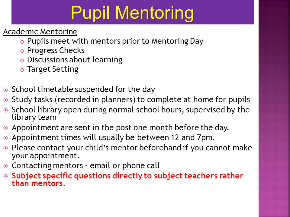 Academic Mentoring Pupils meet with mentors prior to Mentoring Day Progress Checks Discussions about learning Target Setting  School timetable suspended for the day  Study tasks (recorded in planners) to complete at home for pupils  School library open during normal school hours, supervised by the library team  Appointment are sent in the post one month before the day.