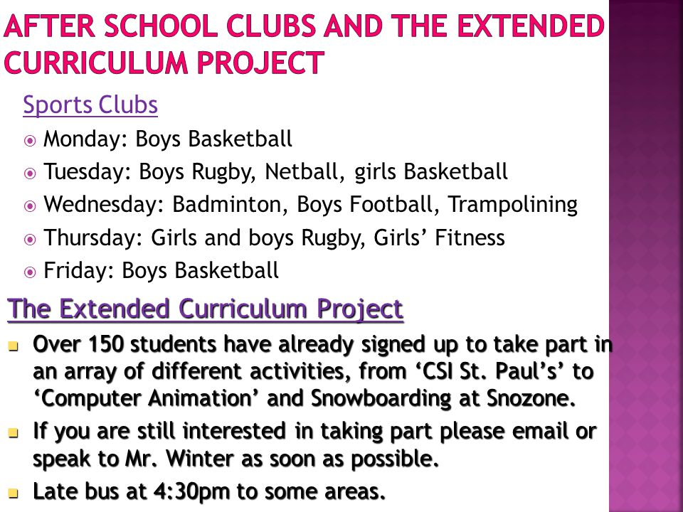 Sports Clubs  Monday: Boys Basketball  Tuesday: Boys Rugby, Netball, girls Basketball  Wednesday: Badminton, Boys Football, Trampolining  Thursday: Girls and boys Rugby, Girls' Fitness  Friday: Boys Basketball The Extended Curriculum Project Over 150 students have already signed up to take part in an array of different activities, from 'CSI St.