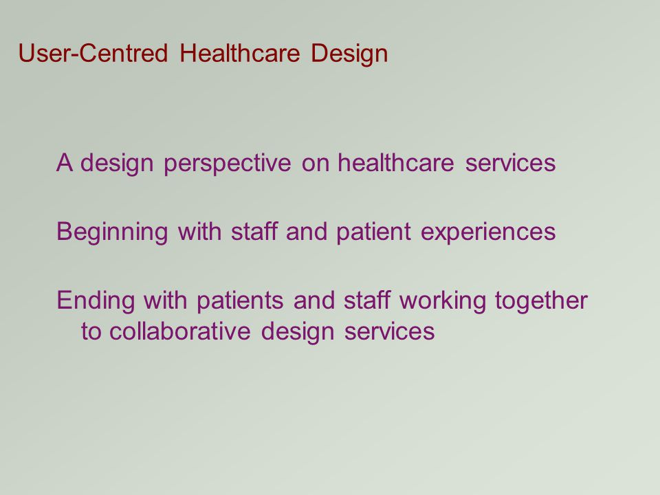 User-Centred Healthcare Design A design perspective on healthcare services Beginning with staff and patient experiences Ending with patients and staff working together to collaborative design services