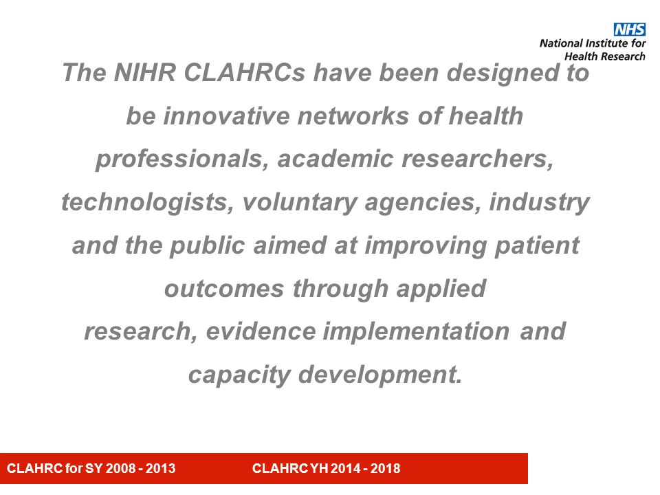 CLAHRC for SY 2008 - 2013 CLAHRC YH 2014 - 2018 Vision for CLAHRC Yorkshire and Humber (CLAHRC YH) We will undertake high quality applied research and evidence based implementation that are responsive to and in partnership with our collaborating organisations, patients, carers and the public, the outcome being an improvement in both the health and wealth of our YH population.