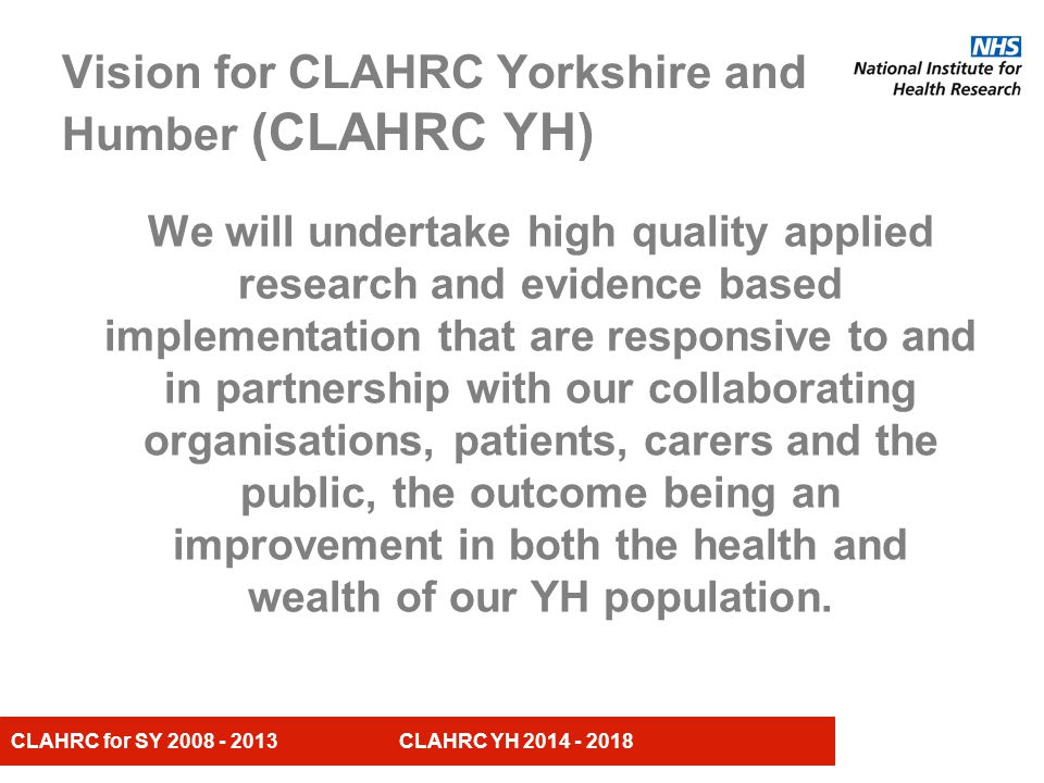 CLAHRC for SY CLAHRC YH Vision for CLAHRC Yorkshire and Humber (CLAHRC YH) We will undertake high quality applied research and evidence based implementation that are responsive to and in partnership with our collaborating organisations, patients, carers and the public, the outcome being an improvement in both the health and wealth of our YH population.