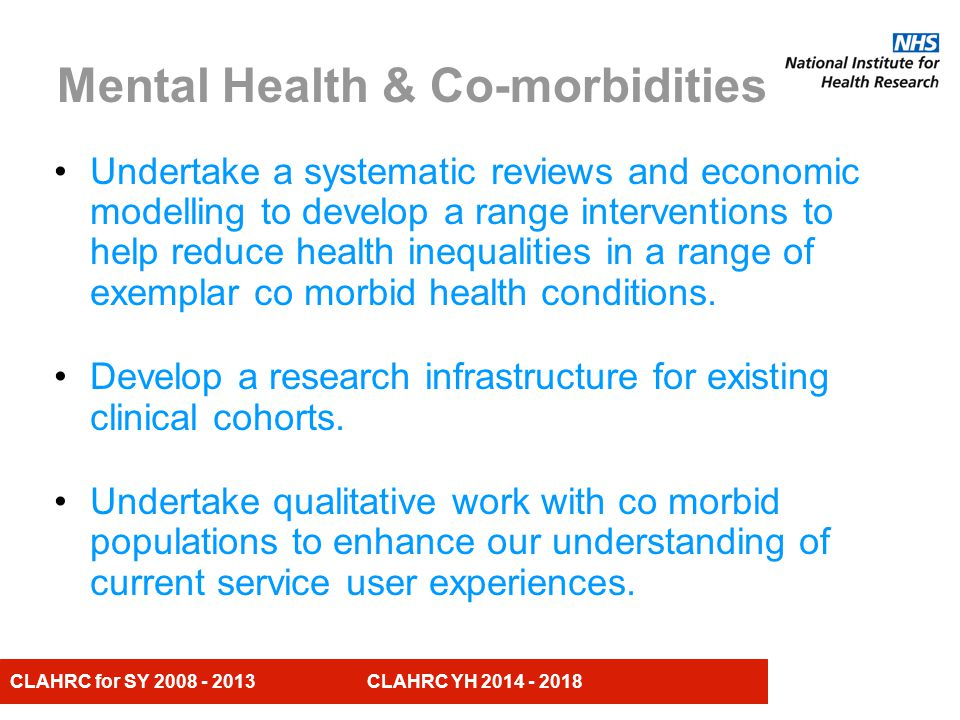 CLAHRC for SY 2008 - 2013 CLAHRC YH 2014 - 2018 The Theme will address the CLAHRC Y&H core principles: Building collaborations and co-production Addressing inequalities in health Ensuring patient and public involvement Increasing research capacity within our partner organisations