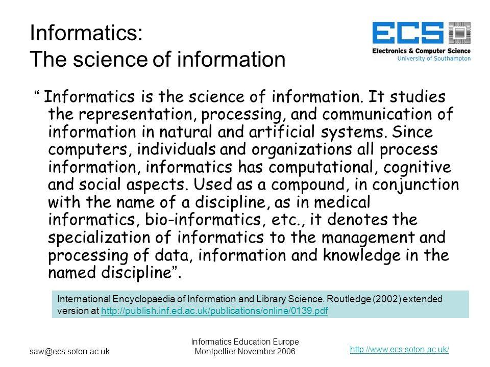 http://www.ecs.soton.ac.uk/ saw@ecs.soton.ac.uk Informatics Education Europe Montpellier November 2006 Informatics: The science of information Informatics is the science of information.