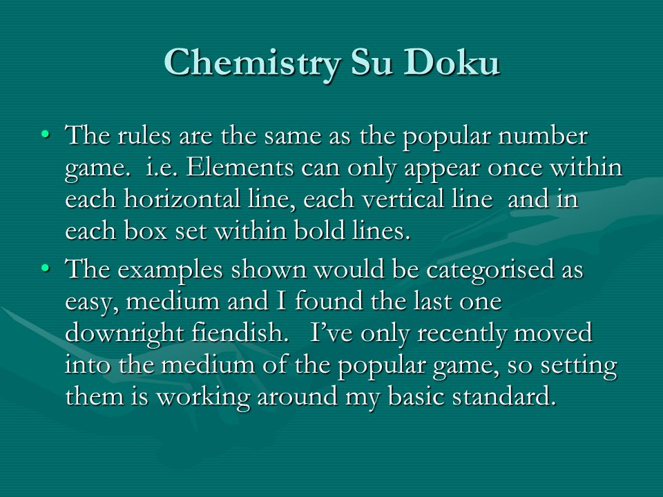 Chemistry Su Doku The rules are the same as the popular number game. i.e. Elements can only appear once within each horizontal line, each vertical lin
