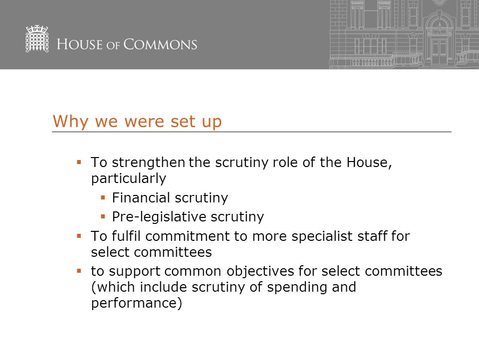 Why we were set up  To strengthen the scrutiny role of the House, particularly  Financial scrutiny  Pre-legislative scrutiny  To fulfil commitment to more specialist staff for select committees  to support common objectives for select committees (which include scrutiny of spending and performance)