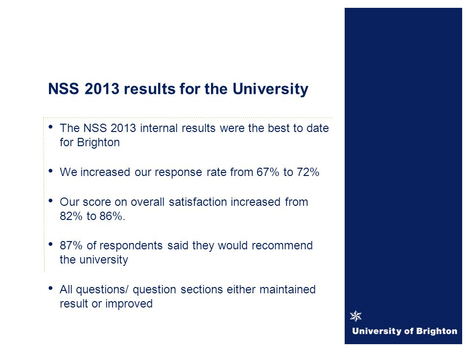 The NSS 2013 internal results were the best to date for Brighton We increased our response rate from 67% to 72% Our score on overall satisfaction increased from 82% to 86%.