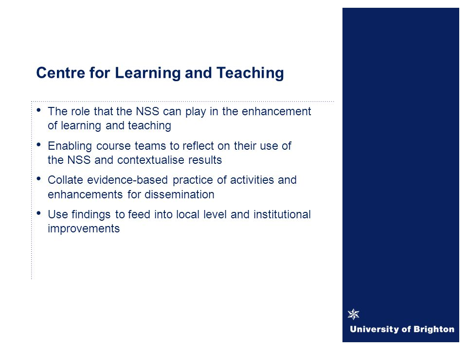 Centre for Learning and Teaching The role that the NSS can play in the enhancement of learning and teaching Enabling course teams to reflect on their use of the NSS and contextualise results Collate evidence-based practice of activities and enhancements for dissemination Use findings to feed into local level and institutional improvements