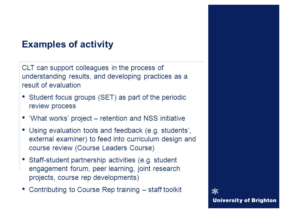 Examples of activity CLT can support colleagues in the process of understanding results, and developing practices as a result of evaluation Student focus groups (SET) as part of the periodic review process 'What works' project – retention and NSS initiative Using evaluation tools and feedback (e.g.