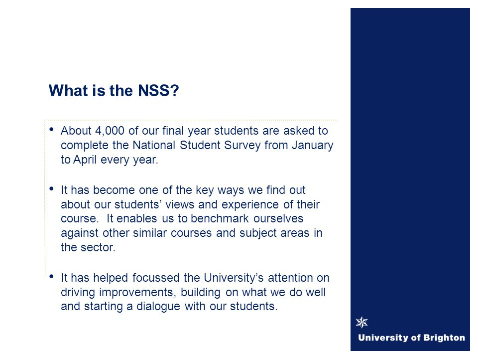The sample population for NSS 2014 will be compiled and circulated to Heads of School for checking during October 2013 The survey period runs from January until the end of April 2014 Response rates are updated weekly and reports circulated to Heads of School and posted on the SPO staffcentral pages.