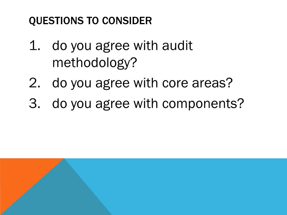 QUESTIONS TO CONSIDER 1.do you agree with audit methodology? 2.do you agree with core areas? 3.do you agree with components?