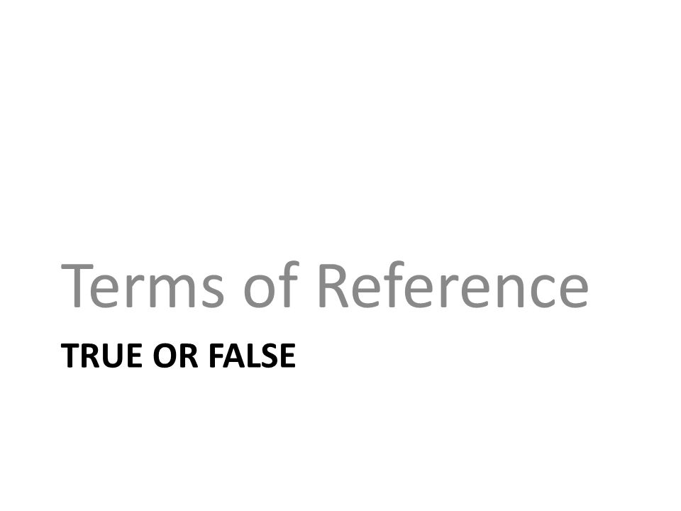 TRUE OR FALSE Terms of Reference