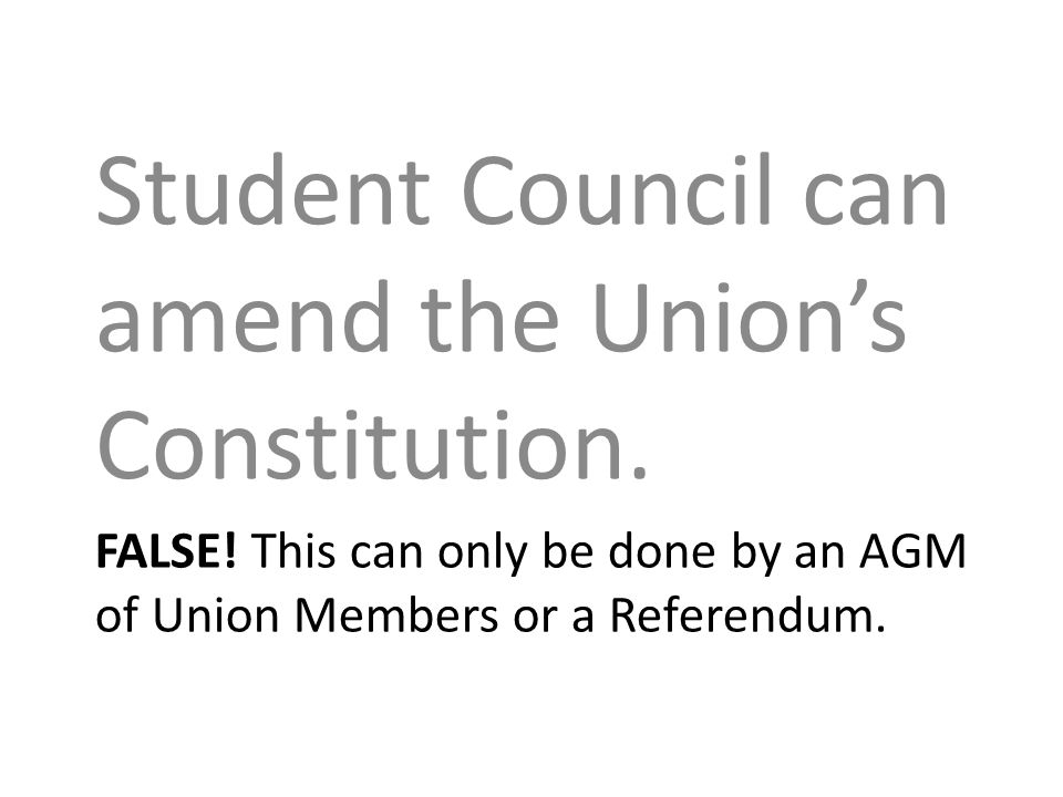 FALSE. This can only be done by an AGM of Union Members or a Referendum.