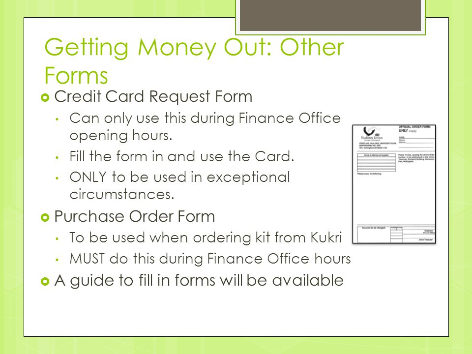 Getting Money Out: Other Forms  Credit Card Request Form Can only use this during Finance Office opening hours. Fill the form in and use the Card. ON