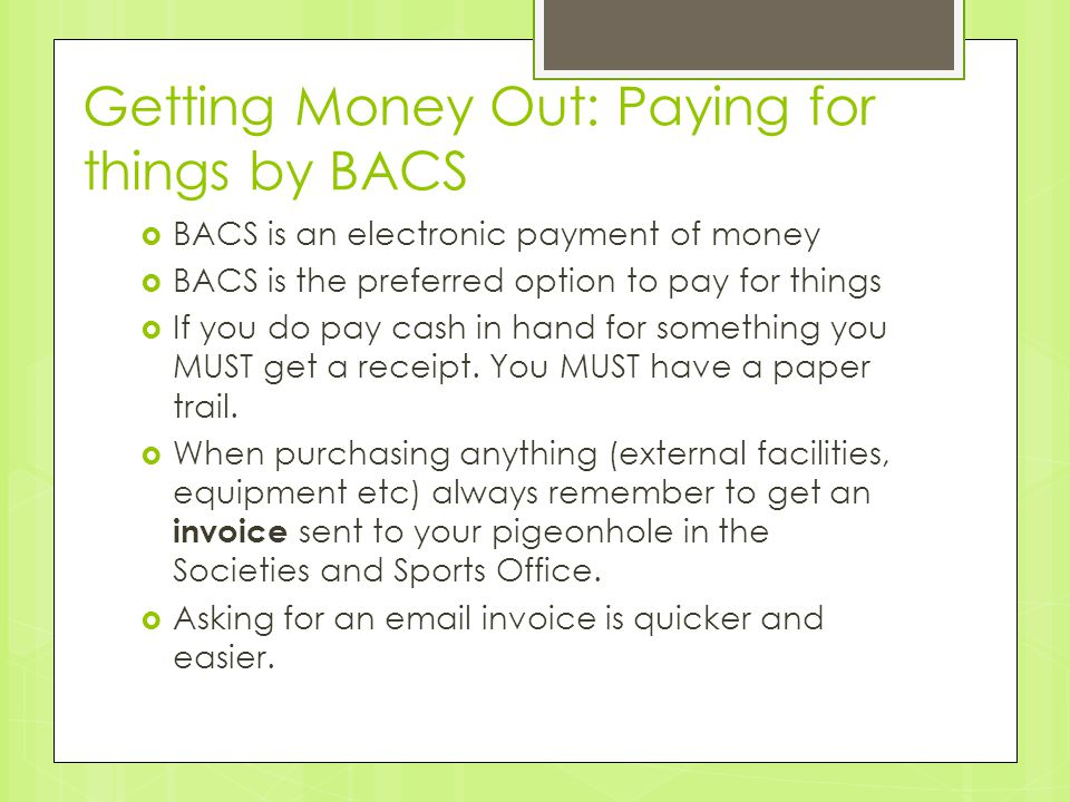 Getting Money Out: Paying for things by BACS  BACS is an electronic payment of money  BACS is the preferred option to pay for things  If you do pay