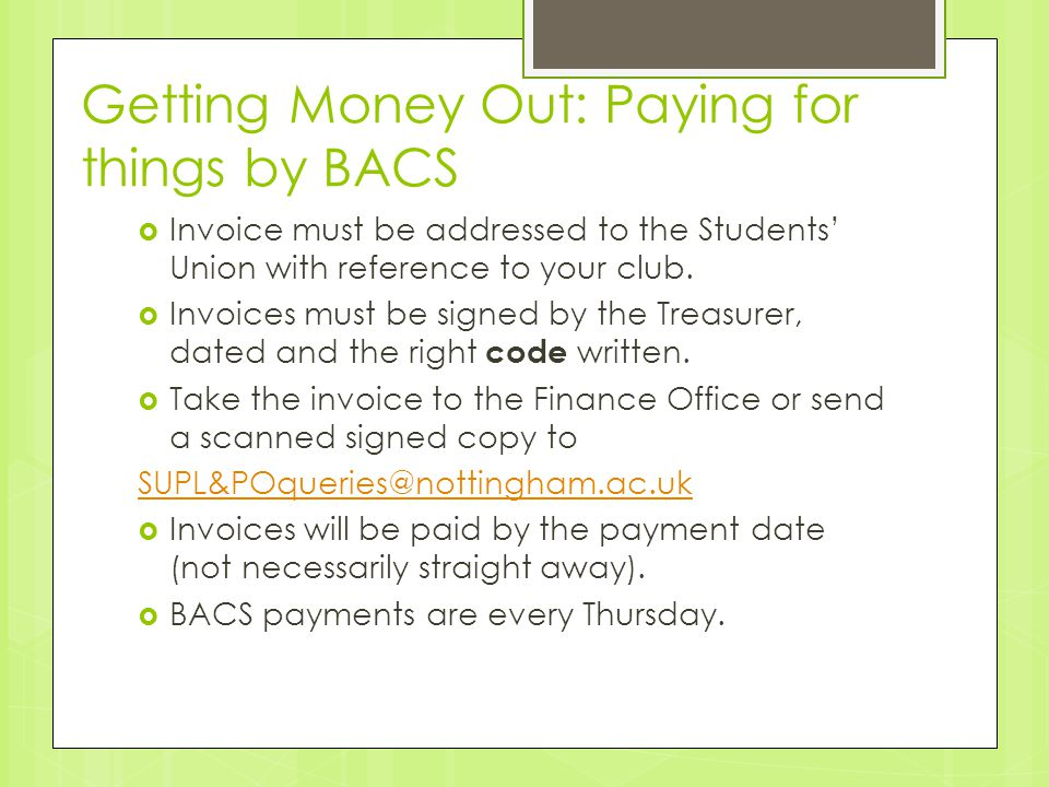 Getting Money Out: Paying for things by BACS  Invoice must be addressed to the Students' Union with reference to your club.