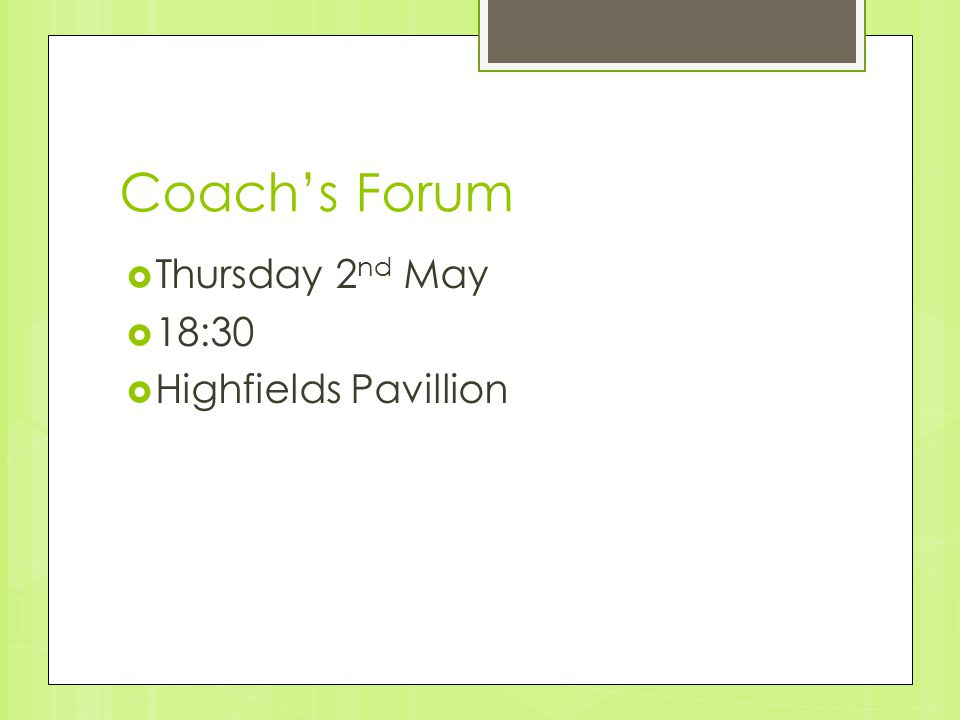Coach's Forum  Thursday 2 nd May  18:30  Highfields Pavillion