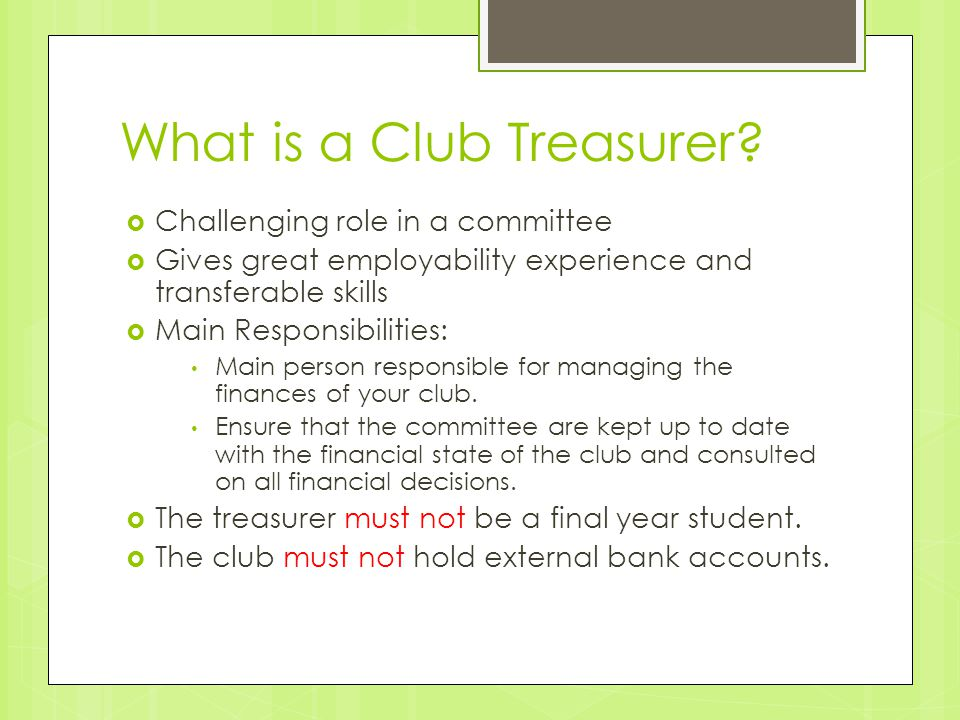 What is a Club Treasurer?  Challenging role in a committee  Gives great employability experience and transferable skills  Main Responsibilities: Ma