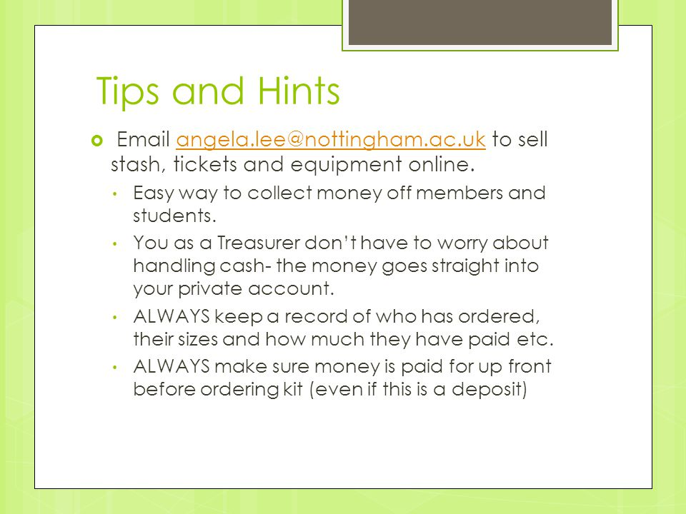 Tips and Hints  Email angela.lee@nottingham.ac.uk to sell stash, tickets and equipment online.angela.lee@nottingham.ac.uk Easy way to collect money o