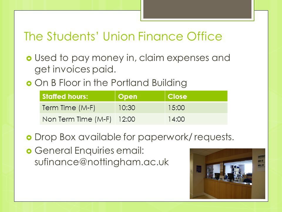 The Students' Union Finance Office  Used to pay money in, claim expenses and get invoices paid.  On B Floor in the Portland Building  Drop Box avai