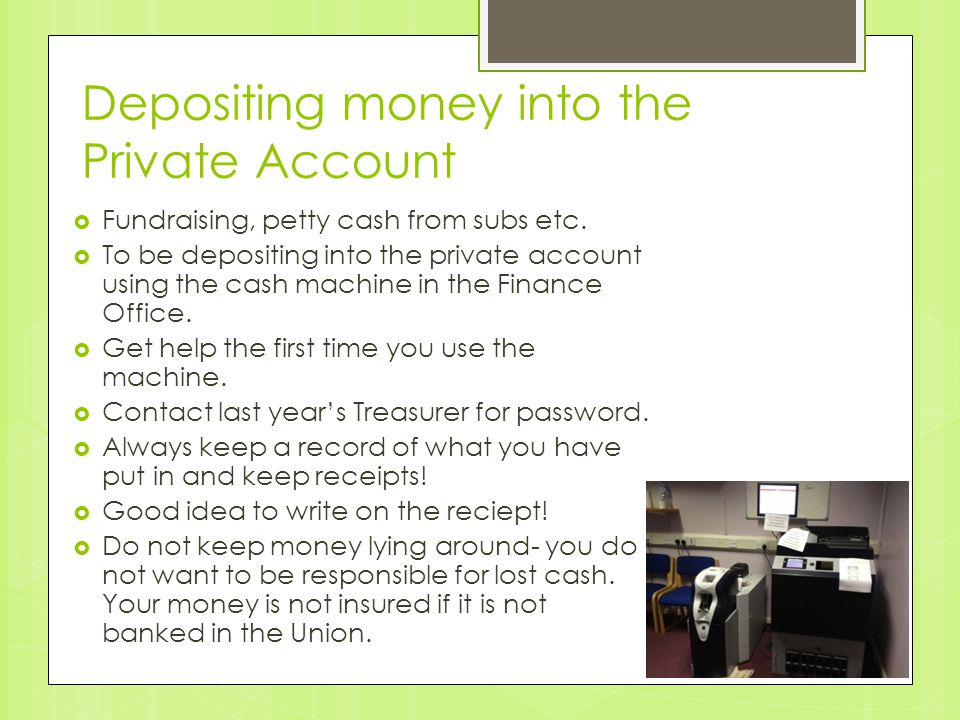Depositing money into the Private Account  Fundraising, petty cash from subs etc.