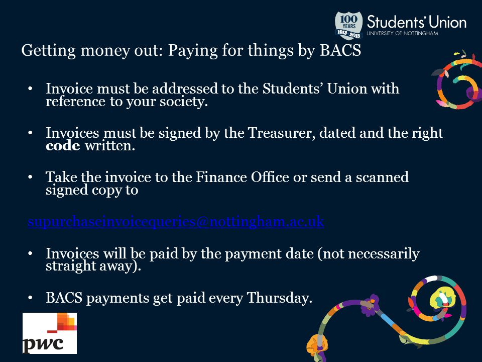 Getting money out: Paying for things by BACS Invoice must be addressed to the Students' Union with reference to your society.