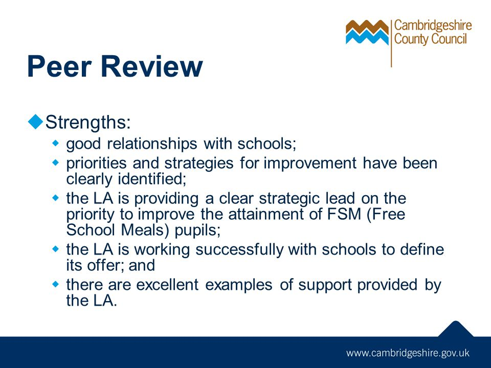 Peer Review  Strengths:  good relationships with schools;  priorities and strategies for improvement have been clearly identified;  the LA is providing a clear strategic lead on the priority to improve the attainment of FSM (Free School Meals) pupils;  the LA is working successfully with schools to define its offer; and  there are excellent examples of support provided by the LA.