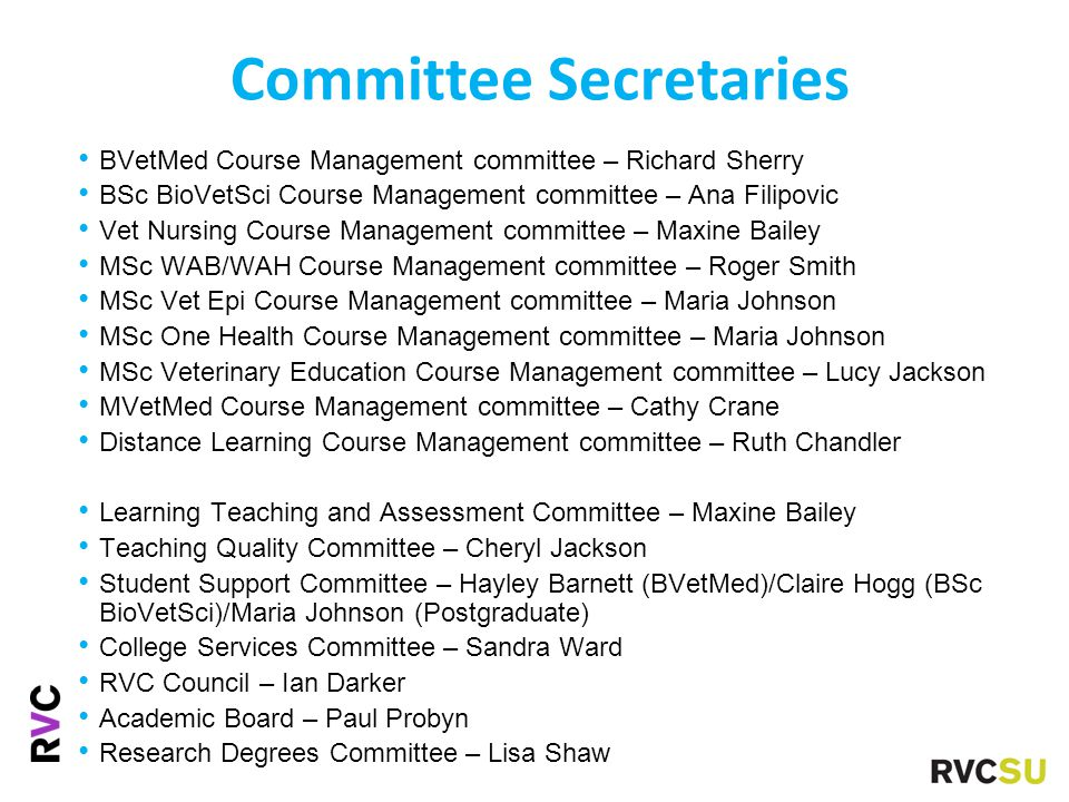 Committee Secretaries BVetMed Course Management committee – Richard Sherry BSc BioVetSci Course Management committee – Ana Filipovic Vet Nursing Course Management committee – Maxine Bailey MSc WAB/WAH Course Management committee – Roger Smith MSc Vet Epi Course Management committee – Maria Johnson MSc One Health Course Management committee – Maria Johnson MSc Veterinary Education Course Management committee – Lucy Jackson MVetMed Course Management committee – Cathy Crane Distance Learning Course Management committee – Ruth Chandler Learning Teaching and Assessment Committee – Maxine Bailey Teaching Quality Committee – Cheryl Jackson Student Support Committee – Hayley Barnett (BVetMed)/Claire Hogg (BSc BioVetSci)/Maria Johnson (Postgraduate) College Services Committee – Sandra Ward RVC Council – Ian Darker Academic Board – Paul Probyn Research Degrees Committee – Lisa Shaw