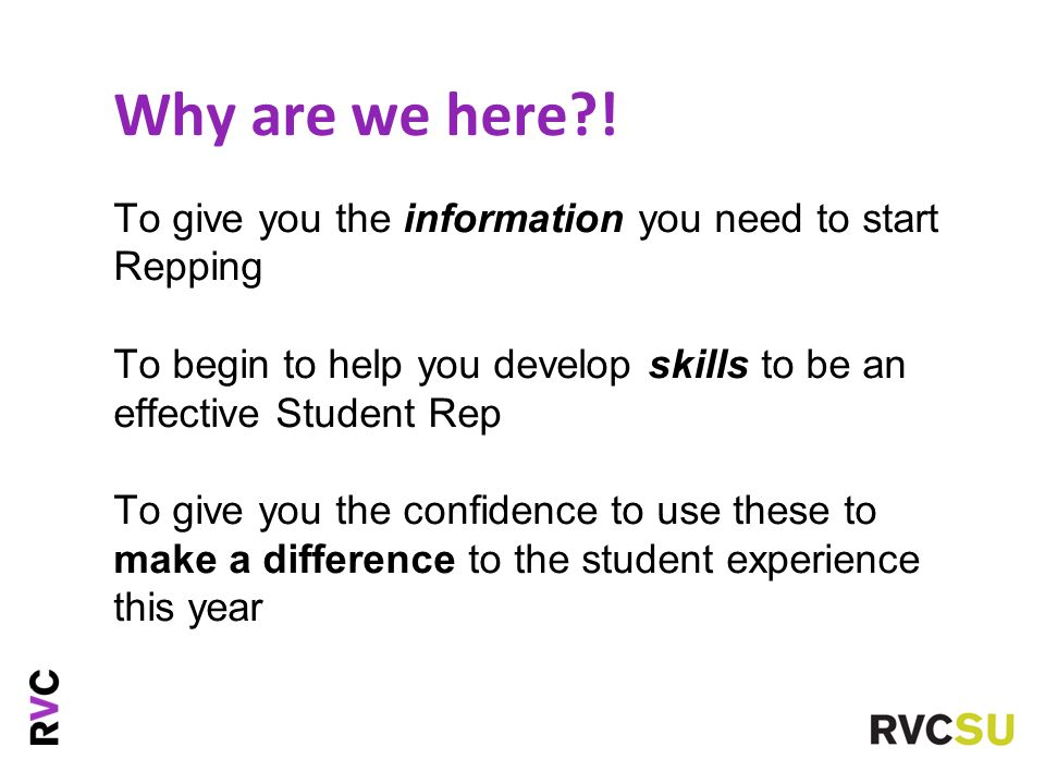 Why are we here?! To give you the information you need to start Repping To begin to help you develop skills to be an effective Student Rep To give you