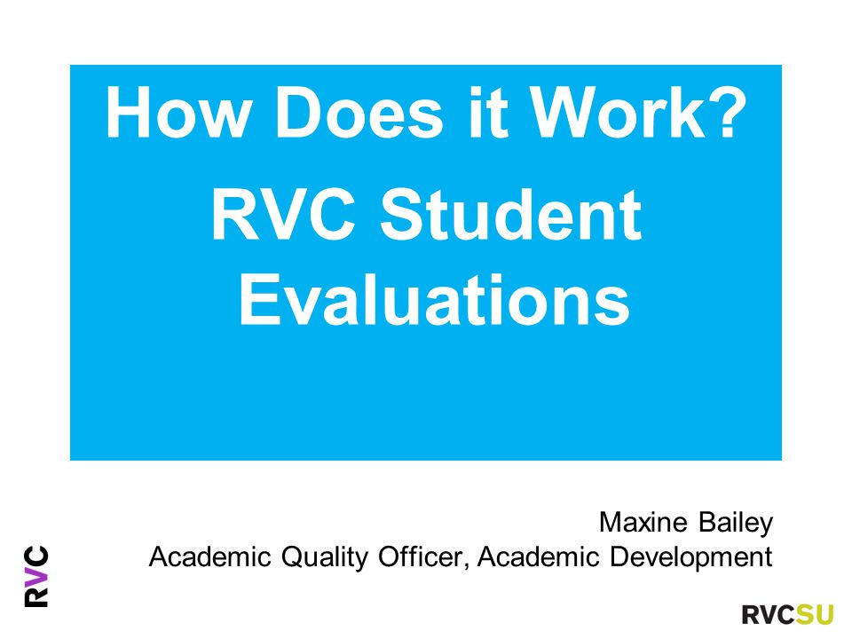 How Does it Work? RVC Student Evaluations Maxine Bailey Academic Quality Officer, Academic Development