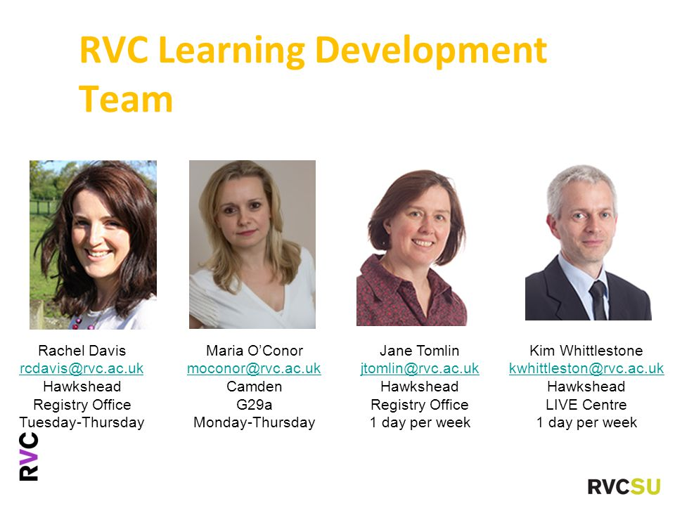 RVC Learning Development Team Rachel Davis rcdavis@rvc.ac.uk Hawkshead Registry Office Tuesday-Thursday Maria O'Conor moconor@rvc.ac.uk Camden G29a Monday-Thursday Kim Whittlestone kwhittleston@rvc.ac.uk Hawkshead LIVE Centre 1 day per week Jane Tomlin jtomlin@rvc.ac.uk Hawkshead Registry Office 1 day per week