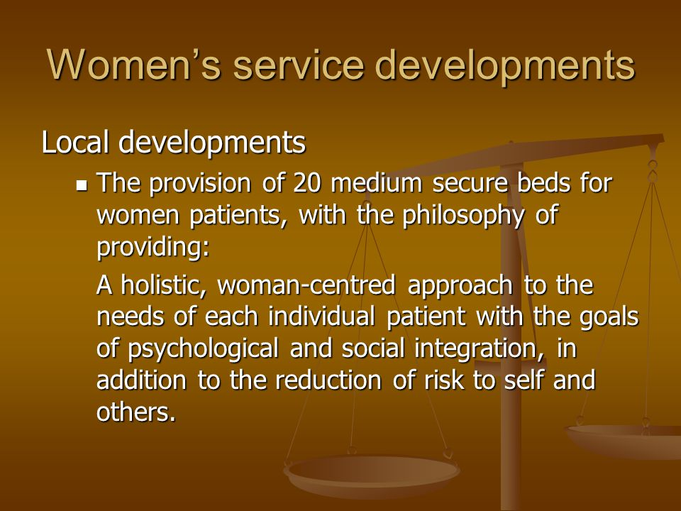 Women's service developments Local developments The provision of 20 medium secure beds for women patients, with the philosophy of providing: The provi