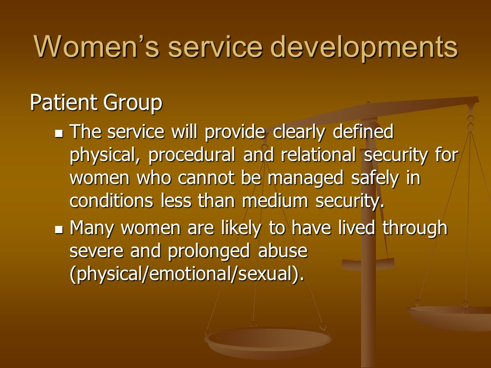 Women's service developments Patient Group The service will provide clearly defined physical, procedural and relational security for women who cannot