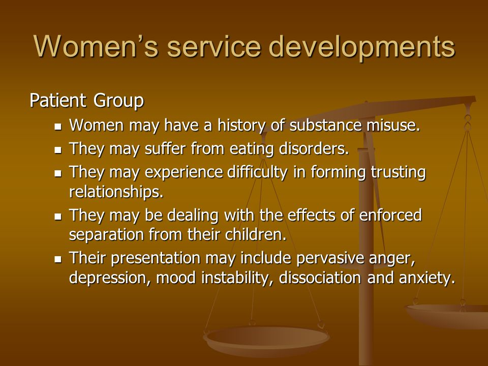 Women's service developments Patient Group Women may have a history of substance misuse. Women may have a history of substance misuse. They may suffer