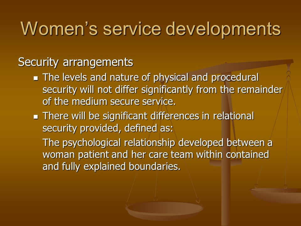 Women's service developments Security arrangements The levels and nature of physical and procedural security will not differ significantly from the re