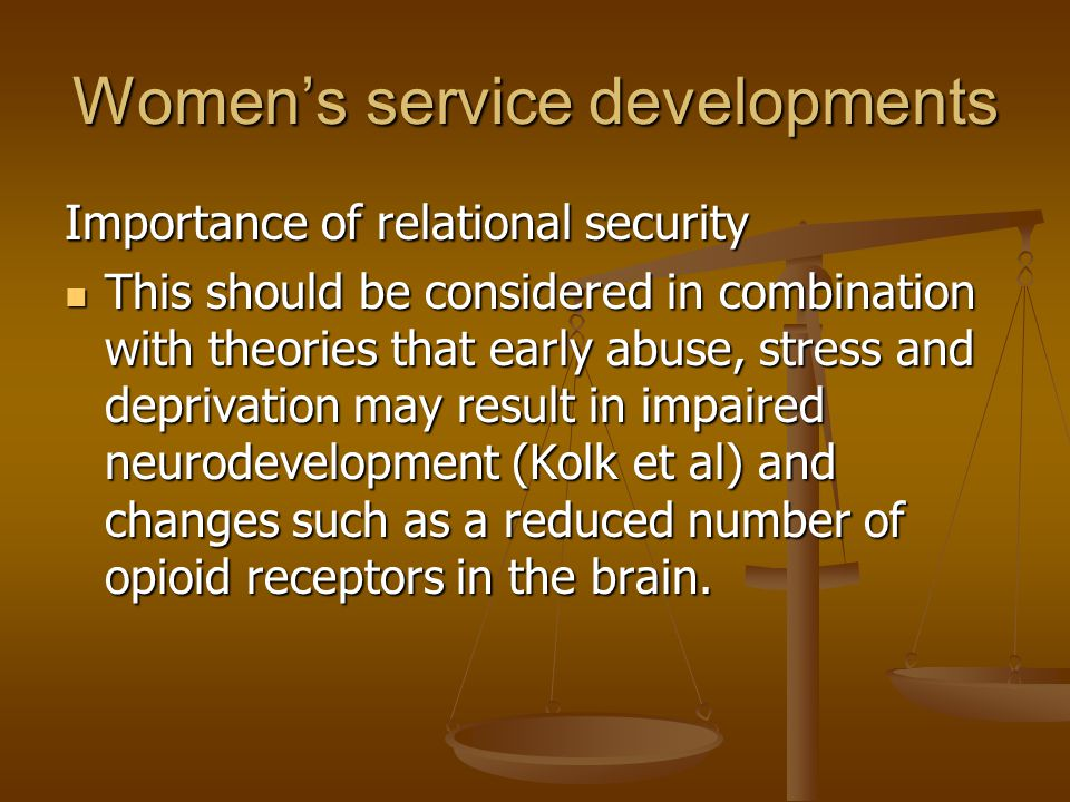 Women's service developments Importance of relational security This should be considered in combination with theories that early abuse, stress and dep