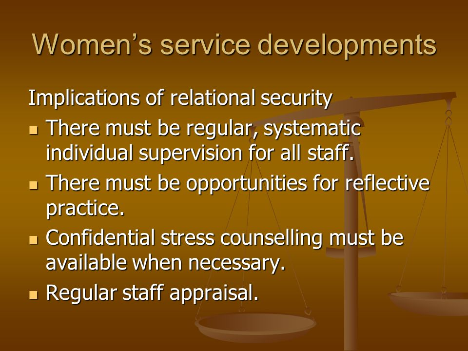 Women's service developments Implications of relational security There must be regular, systematic individual supervision for all staff. There must be