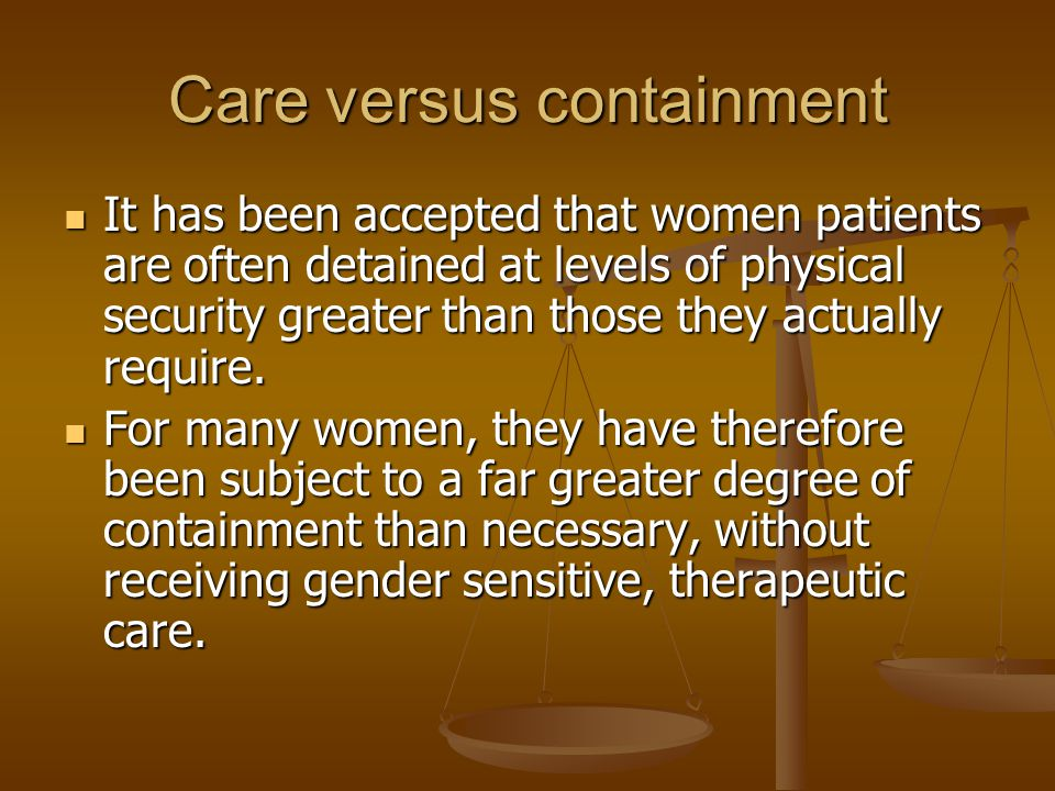 Care versus containment It has been accepted that women patients are often detained at levels of physical security greater than those they actually re