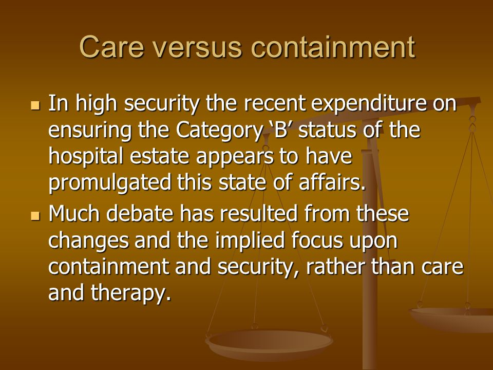 Care versus containment In high security the recent expenditure on ensuring the Category 'B' status of the hospital estate appears to have promulgated