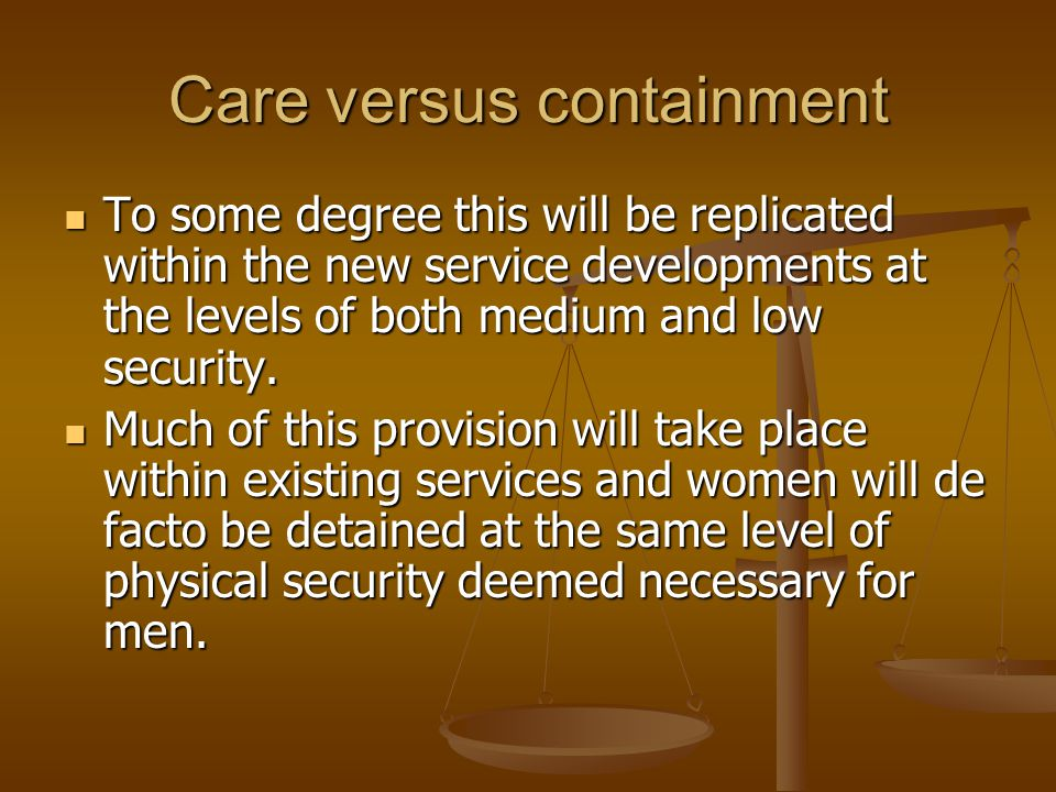 Care versus containment To some degree this will be replicated within the new service developments at the levels of both medium and low security. To s