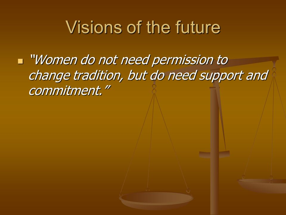"Visions of the future ""Women do not need permission to change tradition, but do need support and commitment."" ""Women do not need permission to change"