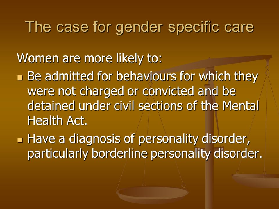 The case for gender specific care Women are more likely to: Be admitted for behaviours for which they were not charged or convicted and be detained un
