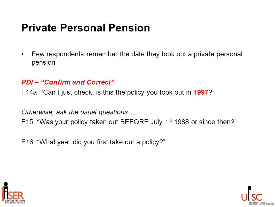 Private Personal Pension Few respondents remember the date they took out a private personal pension PDI – Confirm and Correct F14a Can I just check, is this the policy you took out in 1997 Otherwise, ask the usual questions… F15 Was your policy taken out BEFORE July 1 st 1988 or since then F16 What year did you first take out a policy
