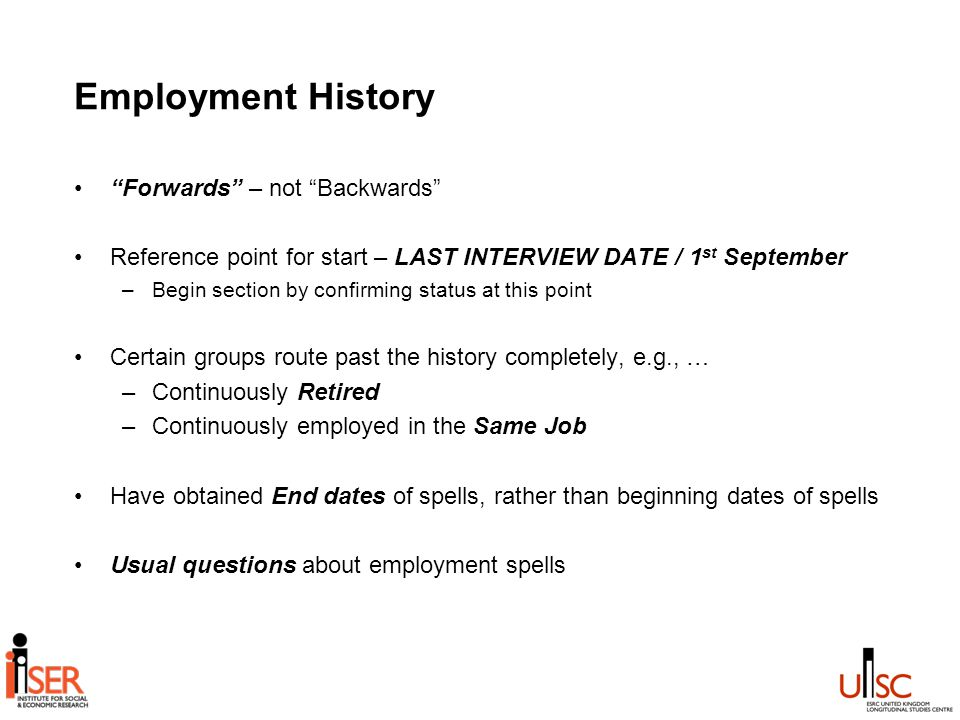 Employment History Forwards – not Backwards Reference point for start – LAST INTERVIEW DATE / 1 st September –Begin section by confirming status at this point Certain groups route past the history completely, e.g., … –Continuously Retired –Continuously employed in the Same Job Have obtained End dates of spells, rather than beginning dates of spells Usual questions about employment spells