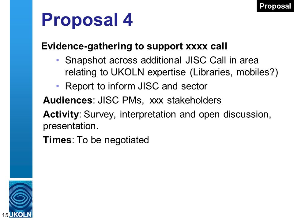 Proposal 4 Evidence-gathering to support xxxx call Snapshot across additional JISC Call in area relating to UKOLN expertise (Libraries, mobiles ) Report to inform JISC and sector Audiences: JISC PMs, xxx stakeholders Activity: Survey, interpretation and open discussion, presentation.